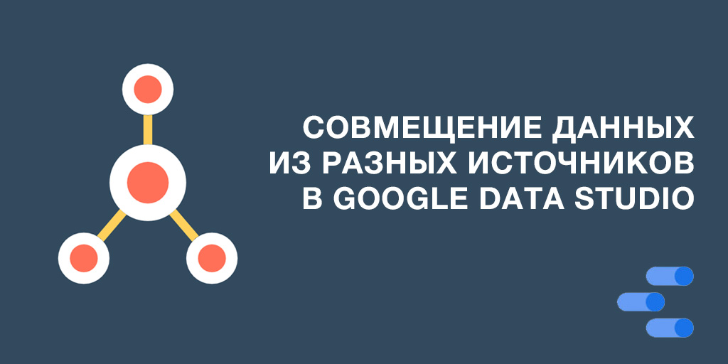 Объединение данных из разных источников в Google Data Studio