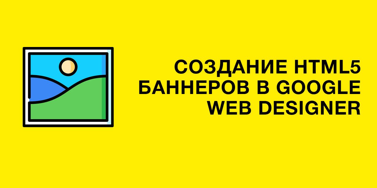 Создание HTML5 баннеров для рекламы в Google Web Designer
