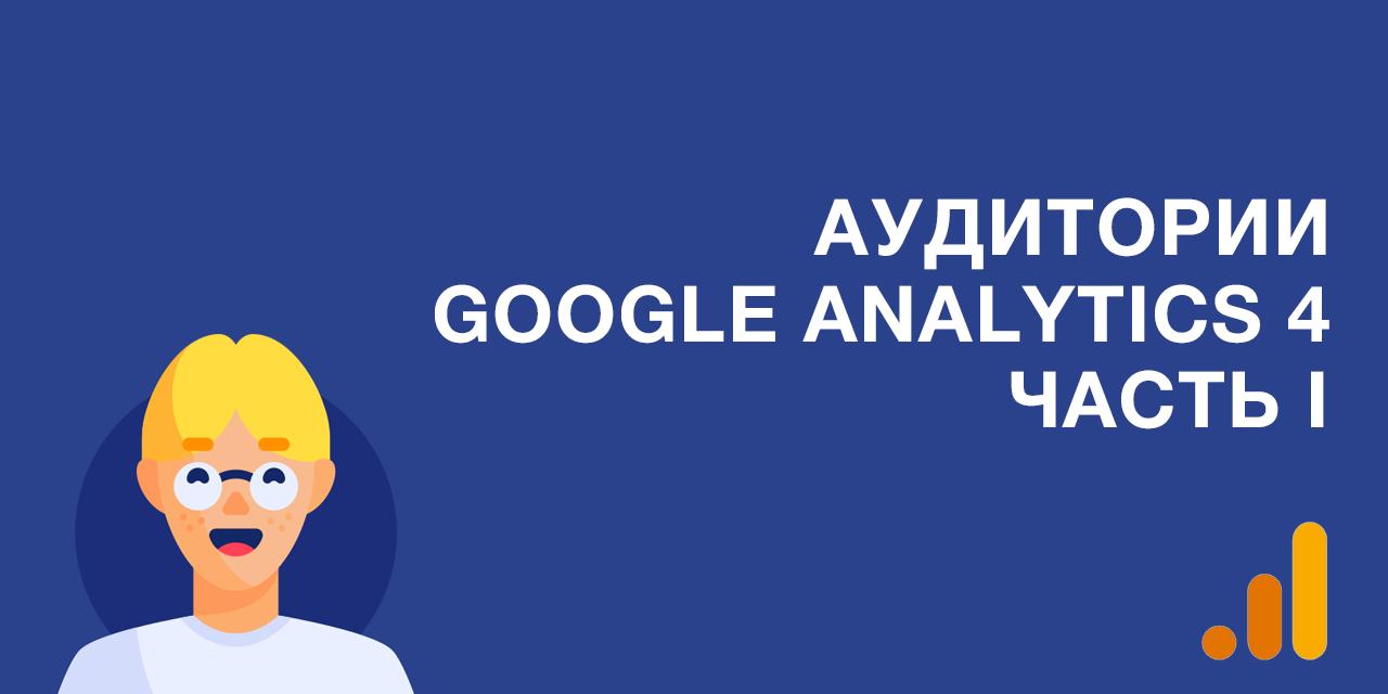 Аудитории в Google Analytics 4. Часть I